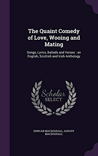 The Quaint Comedy of Love, Wooing and Mating: Songs, Lyrics, Ballads and Verses : an English, Scottish and Irish Anthology