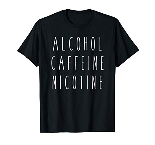 Alcohol Caffeine Nicotine Funny Humor Saying Drink Tee
