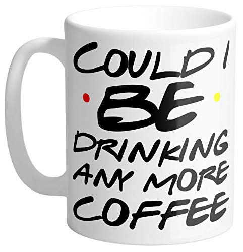 Could I BE Drinking Any More Coffee Friends TV Show Quote Coffee Mug 11oz