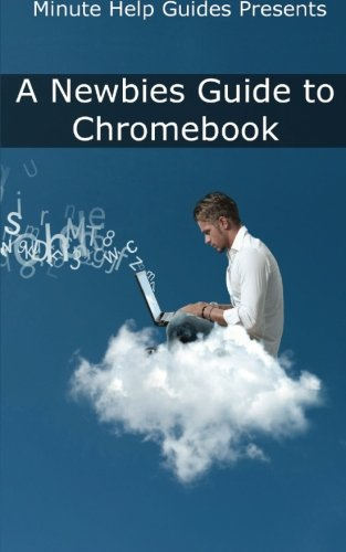 A Newbies Guide to Chromebook: A Beginners Guide to Chrome OS and Cloud Computing