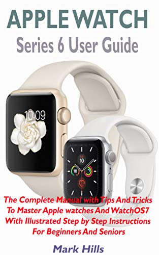 APPLE WATCH SERIES 6 USER GUIDE: The Complete Manual With Tips And Tricks To Master Apple Watches And WatchOS7 With Illustrated Step by Step Instructions For Beginners And Seniors