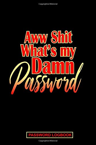 Aww Shit What's My Damn Password: Internet Password Logbook Organizer: Alphabetical Usernames, Passwords, IDs Keeper 6x9 110 Pages