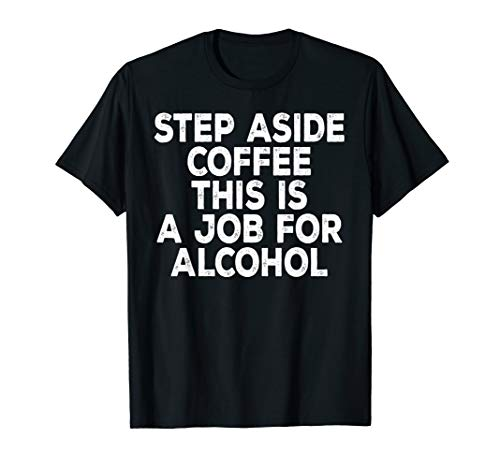 Funny Gift - Step Aside Coffee This Is A Job For Alcohol T-Shirt