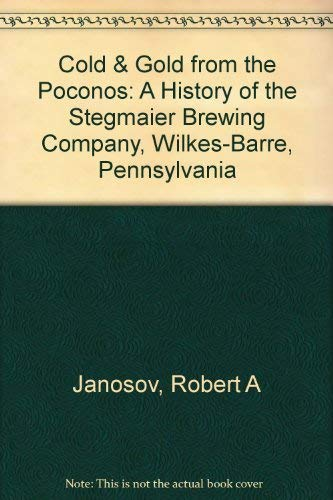 Cold & Gold from the Poconos: A History of the Stegmaier Brewing Company, Wilkes-Barre, Pennsylvania