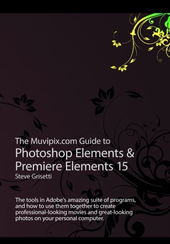 The Muvipix.com Guide to Photoshop Elements & Premiere Elements 15: The tools in Adobe's amazing suite of programs, and how to use them to create ... movie and photos on your home computer