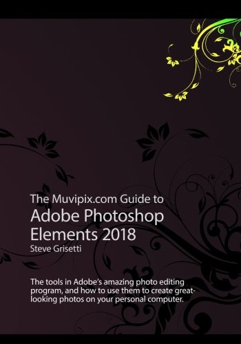 The Muvipix.com Guide to Adobe Photoshop Elements 2018: The tools in Adobe's amazing photo editing program and how to use them