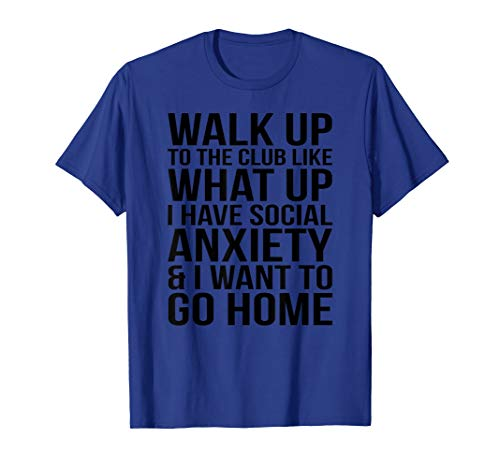 WALK UP TO THE CLUB LIKE WHAT UP I HAVE SOCIAL ANXIETY... T-Shirt