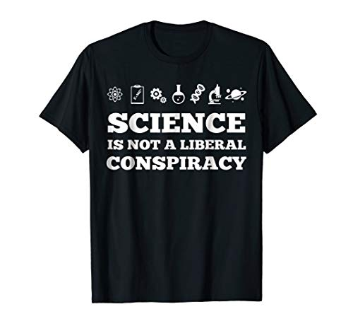 Science Is Not A Liberal Conspiracy t shirt