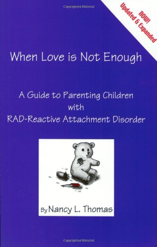 When Love Is Not Enough: A Guide to Parenting With RAD-Reactive Attachment Disorder
