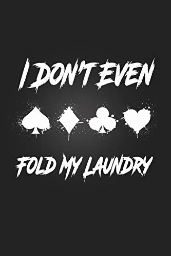 I Don't Even Fold My Laundry: Poker journal | Notebook With Lined for playing cards, Black Jack, gambling & Casino Lovers | Perfect Score-Keeping log ... for Poker Players | 120 pages, 6 x 9 inches