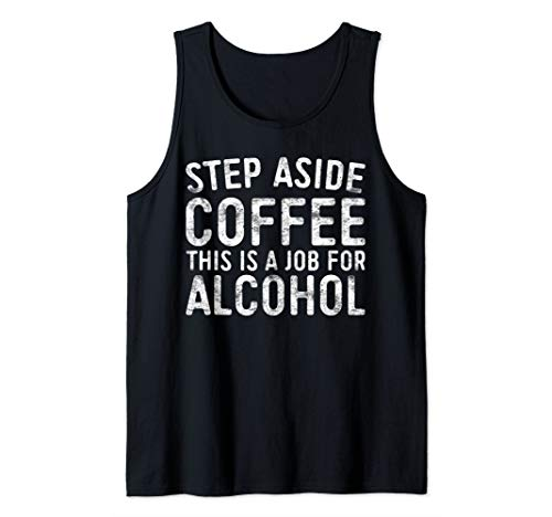 Step Aside Coffee This Is A Job For Alcohol T-Shirt Drinking Tank Top