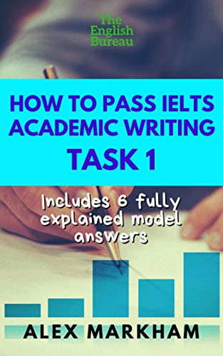 How to Pass IELTS Academic Writing Task 1: Includes 6 fully explained model answers (English IELTS Book Book 2)