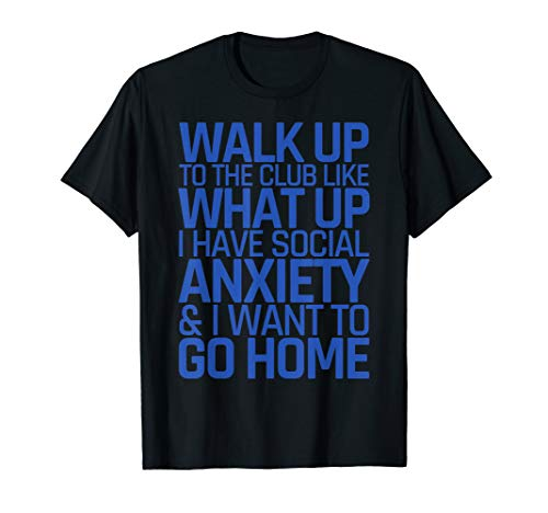 Walk Up To The Club Like What Up I Have Social Anxiety Tee