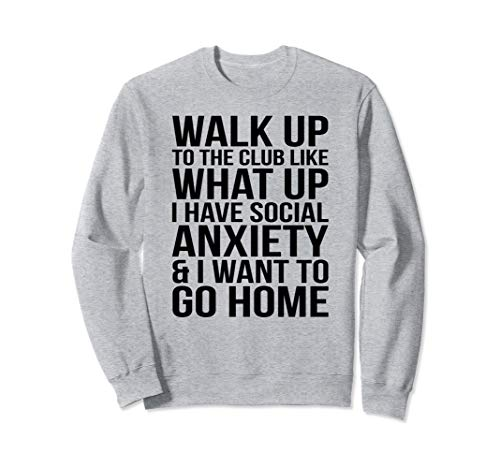 WALK UP TO THE CLUB LIKE WHAT UP I HAVE SOCIAL ANXIETY... Sweatshirt