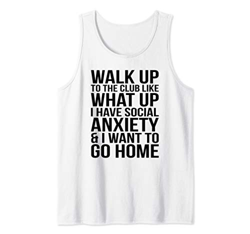 WALK UP TO THE CLUB LIKE WHAT UP I HAVE SOCIAL ANXIETY... Tank Top