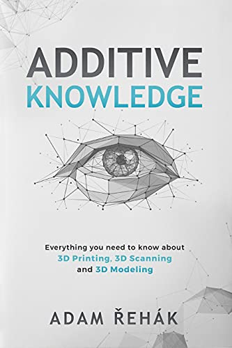 Additive Knowledge: Everything you need to know about 3D Printing, 3D Scanning and 3D Modeling