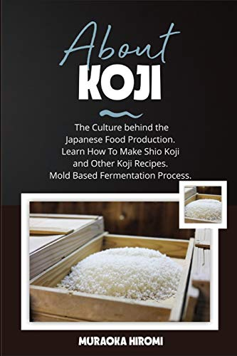 ABOUT KOJI: The Culture behind the Japanese Food Production. Learn How To Make Shio Koji And Other Koji Recipes. Mold Based Fermentation Process.