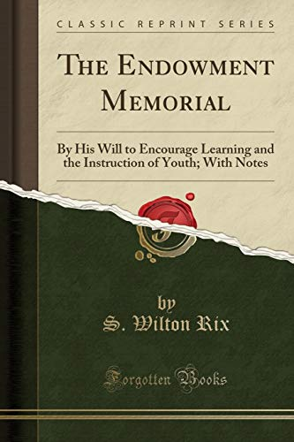The Endowment Memorial: By His Will to Encourage Learning and the Instruction of Youth; With Notes (Classic Reprint)