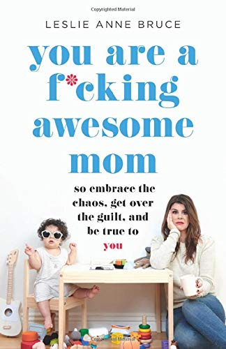 You Are a F*cking Awesome Mom: So Embrace the Chaos, Get Over the Guilt, and Be True to You