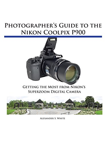 Photographer's Guide to the Nikon Coolpix P900: Getting the Most from Nikon's Superzoom Digital Camera