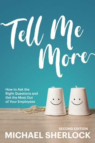 Tell Me More: How to Ask the Right Questions and Get the Most Out of Your Employees (The Shock Your Potential Series) (Volume 1)