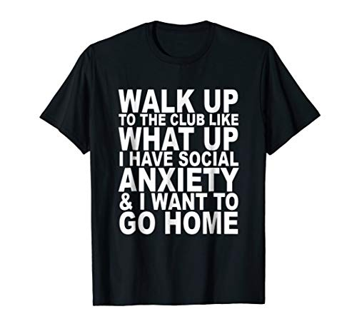 Walk Up To The Club Like What Up Social Anxiety T Shirt
