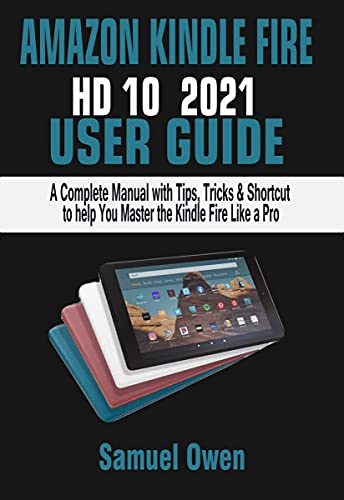 AMAZON KINDLE FIRE HD 10 2021 USER GUIDE: A Complete Manual with Tips, Tricks & Shortcut to help You Master the Kindle Fire Like a Pro