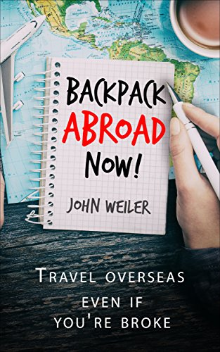 Backpack Abroad Now!: Your first step to vagabonding—how to save for, plan and realize your epic travel adventure