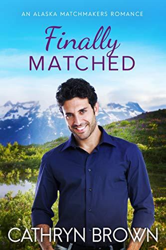 Finally Matched (An Alaska Matchmakers Romance Book 2)