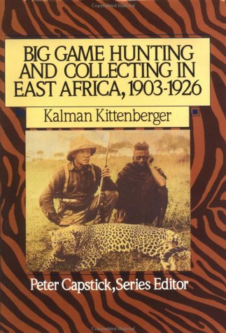 Big Game Hunting and Collecting In East Africa, 1903-1926 (Peter Capstick's Library)