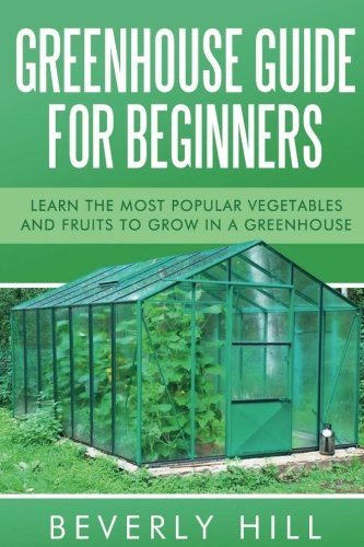 Greenhouse Guide For Beginners: Learn the Most Popular Vegetables and Fruits to Grow in a Greenhouse (Greenhouse, greenhouse for beginners, greenhouse ... greenhouse guide, greenhouse accessories)