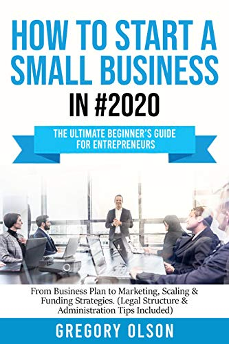 How to Start a Small Business in #2020: The Ultimate Beginner's Guide for Entrepreneurs - From Business Plan to Marketing, Scaling & Funding Strategies ... Structure & Administration Tips Included)