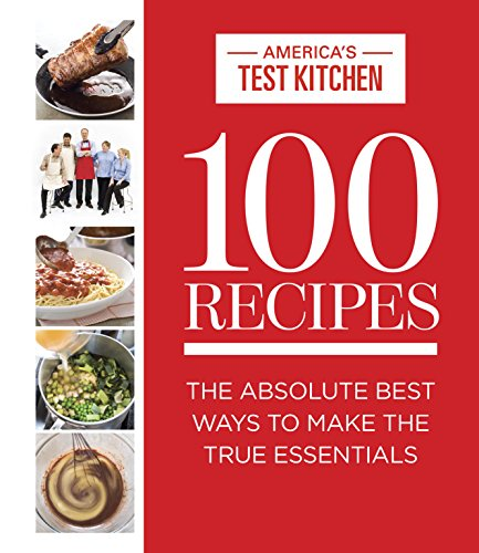 100 Recipes: The Absolute Best Ways To Make The True Essentials (ATK 100 Series)