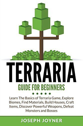 Terraria Guide For Beginners: Learn The Basics of Terraria Game, Explore Biomes, Find Materials, Build Houses, Craft Items, Discover Powerful Weapons, Defeat Monsters and Bosses by Joseph Joyner (2015-07-27)