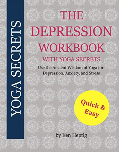 The Depression Workbook With Yoga Secrets: Use the Ancient Wisdom of Yoga for Relief from Depression, Anxiety, and Stress.