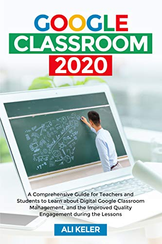 Google Classroom 2020: A Comprehensive Guide for Teachers and Students to Learn about Digital Google Classroom Management, and the Improved Quality Engagement during the Lessons