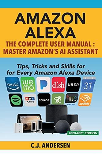 Amazon Alexa: The Complete User Manual - Tips, Tricks & Skills for Every Amazon Alexa Device (Alexa Amazon Echo)