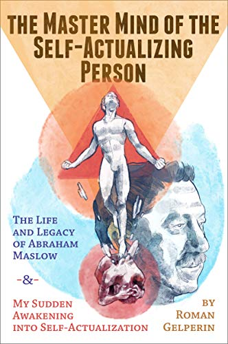 The Master Mind of the Self-Actualizing Person: The Life and Legacy of Abraham Maslow, and My Sudden Awakening into Self-Actualization