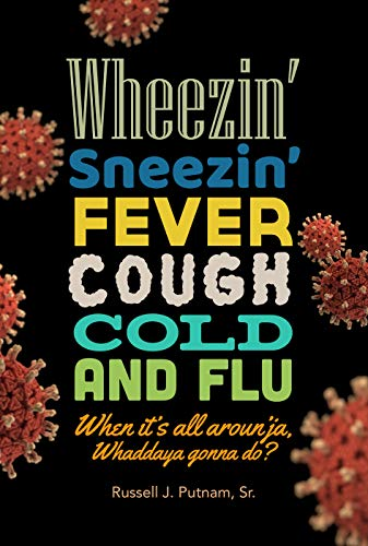 Wheezin', Sneezin', Fever, Cough, Cold and Flu? When it's all aroun'ja, Whaddaya Gonna Do?: An anthology of natural herbal remedies from our ancestors before modern chemical medicine and drugs.