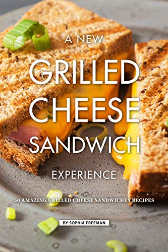 A New Grilled Cheese Sandwich Experience: 50 Amazing Grilled Cheese Sandwiches Recipes