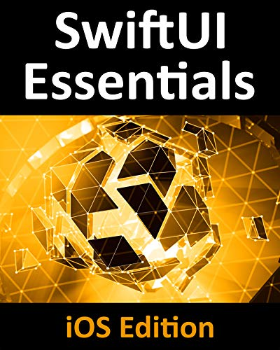 SwiftUI Essentials - iOS Edition: Learn to Develop iOS Apps using SwiftUI, Swift 5 and Xcode 11