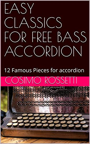 EASY CLASSICS FOR FREE BASS ACCORDION: 12 Famous Pieces for accordion