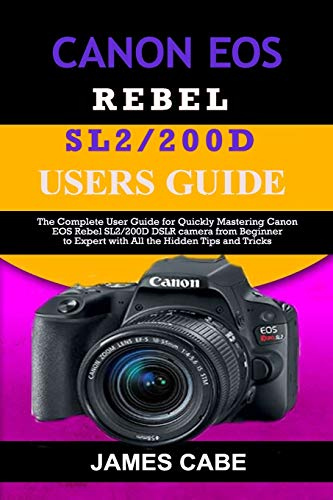 Canon EOS Rebel SL2/200D Users Guide: The Complete User Guide for Quickly Mastering Canon EOS Rebel SL2/200D DSLR camera from Beginner to Expert with All the Hidden Tips and Tricks