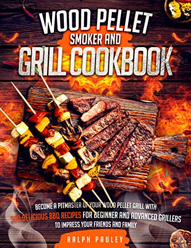 Wood Pellet Smoker and Grill Cookbook: Become a Pitmaster of Your Wood Pellet Grill with 300 Delicious BBQ Recipes for Beginner and Advanced Grillers to Impress Your Friends and Family